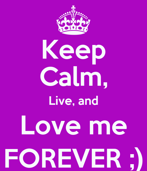Keep Calm, Live, and Love me FOREVER ;)