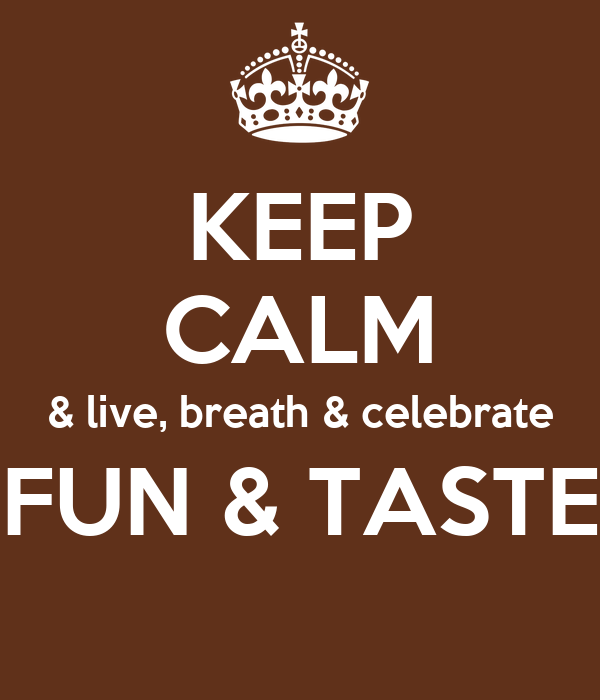 KEEP CALM & live, breath & celebrate FUN & TASTE