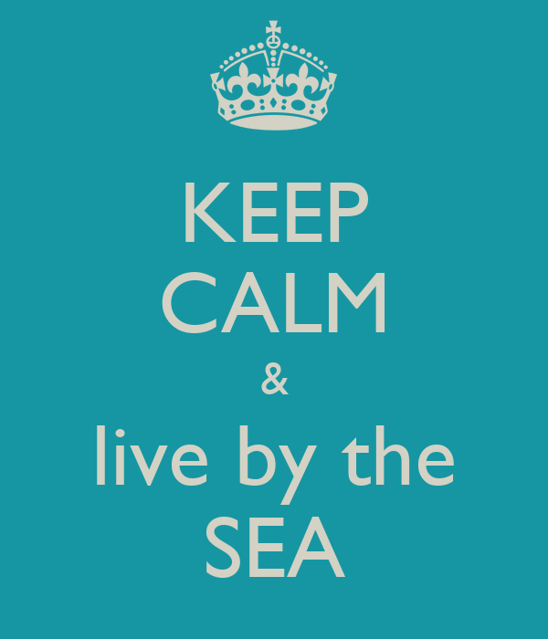 KEEP CALM & live by the SEA