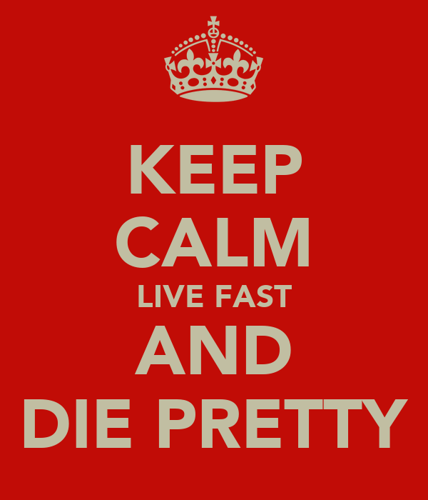 KEEP CALM LIVE FAST AND DIE PRETTY