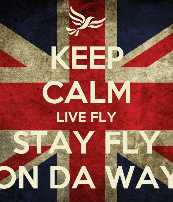 KEEP CALM LIVE FLY STAY FLY ON DA WAY