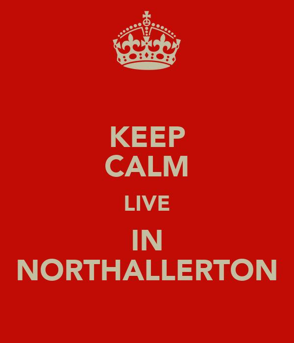 KEEP CALM LIVE IN NORTHALLERTON
