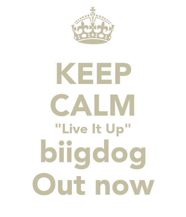 "KEEP CALM ""Live It Up"" biigdog Out now"