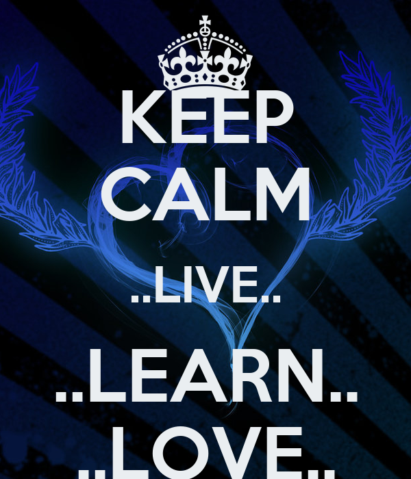 KEEP CALM ..LIVE.. ..LEARN.. ..LOVE..