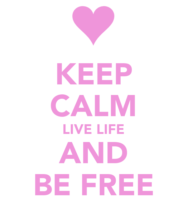 KEEP CALM LIVE LIFE AND BE FREE
