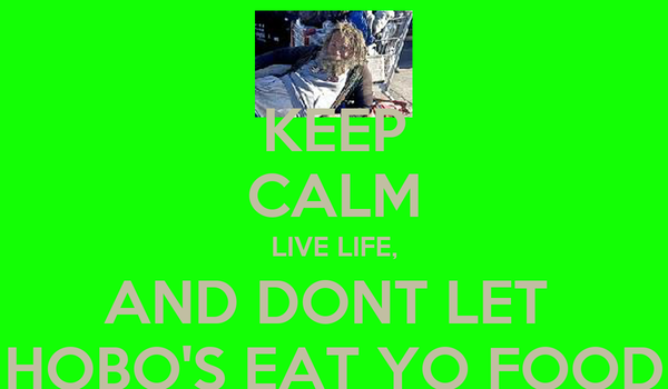 KEEP CALM LIVE LIFE, AND DONT LET  HOBO'S EAT YO FOOD