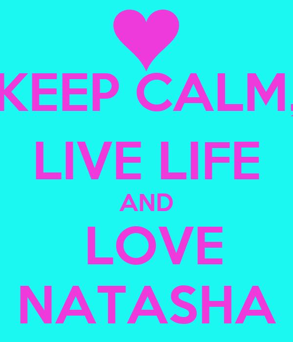 KEEP CALM, LIVE LIFE AND  LOVE NATASHA