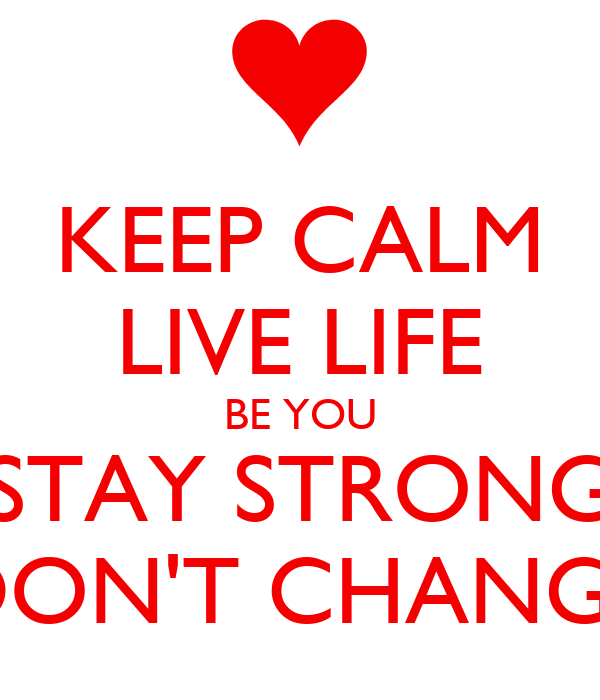KEEP CALM LIVE LIFE BE YOU STAY STRONG DON'T CHANGE