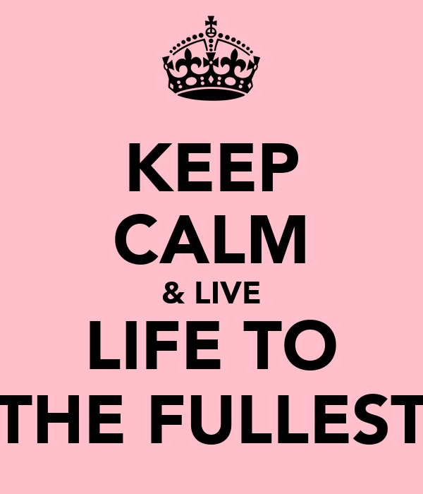 KEEP CALM & LIVE LIFE TO THE FULLEST