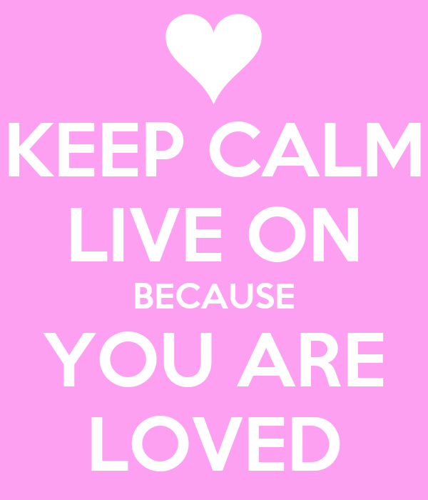 KEEP CALM LIVE ON BECAUSE YOU ARE LOVED
