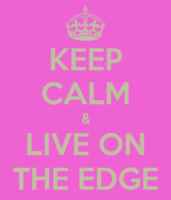 KEEP CALM & LIVE ON THE EDGE