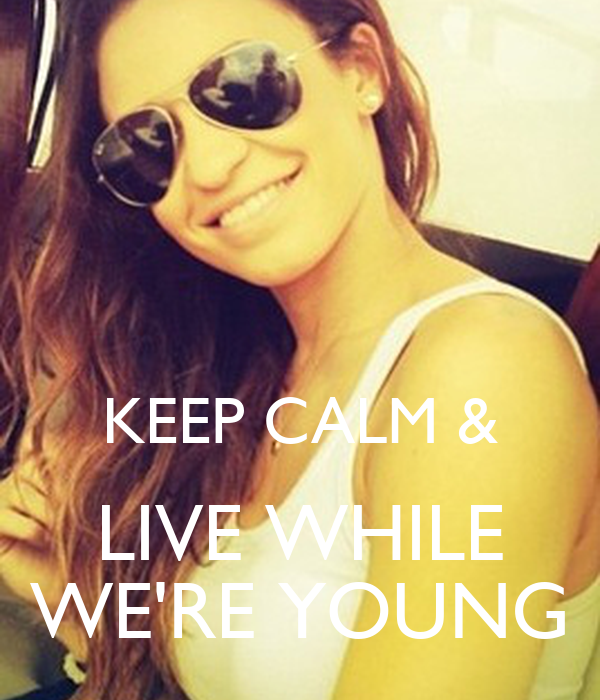 KEEP CALM & LIVE WHILE WE'RE YOUNG