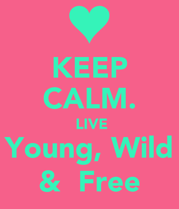 KEEP CALM.  LIVE Young, Wild &  Free