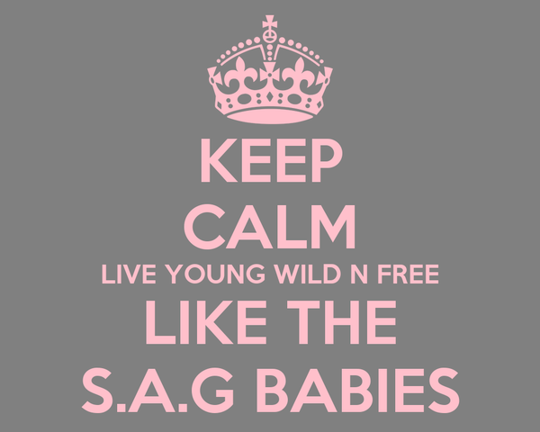 KEEP CALM LIVE YOUNG WILD N FREE LIKE THE S.A.G BABIES