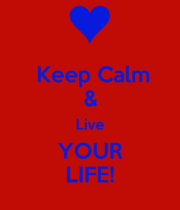 Keep Calm & Live YOUR LIFE!