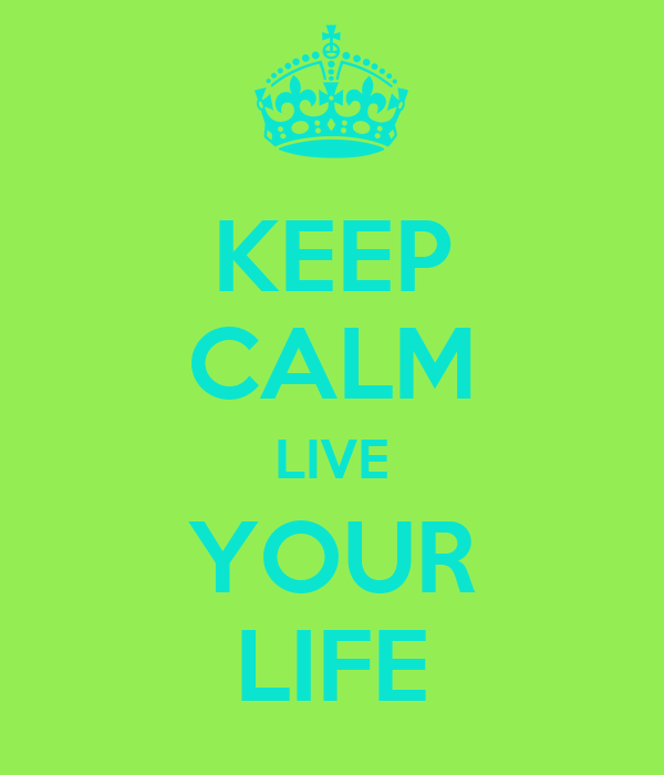 KEEP CALM LIVE YOUR LIFE