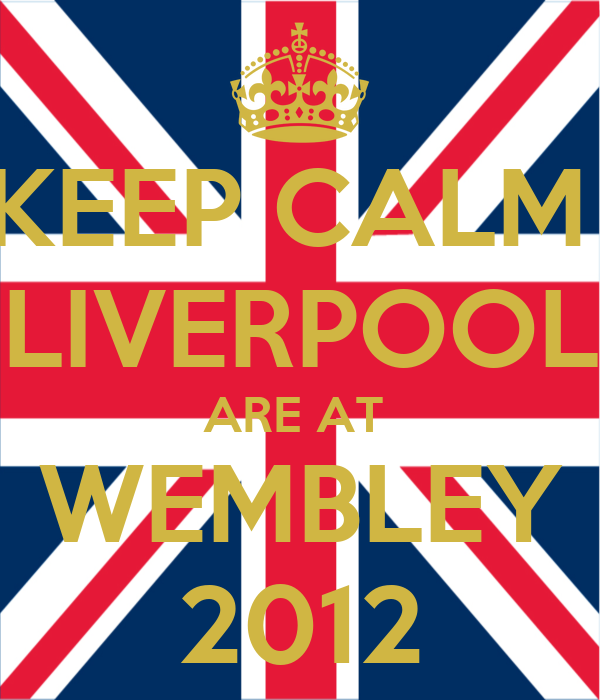 KEEP CALM  LIVERPOOL ARE AT  WEMBLEY 2012