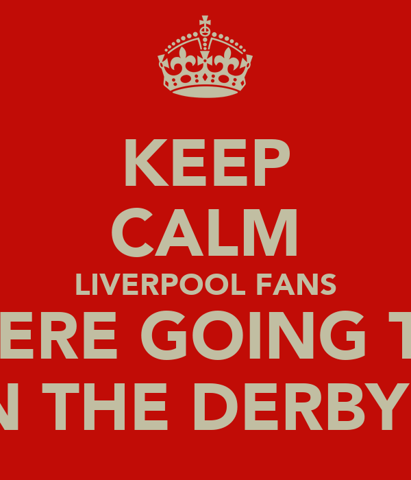 KEEP CALM LIVERPOOL FANS WERE GOING TO WIN THE DERBY!!!!