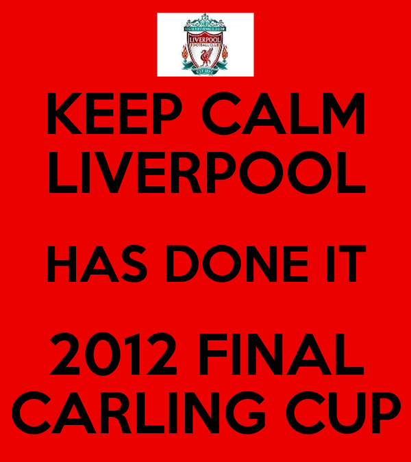 KEEP CALM LIVERPOOL HAS DONE IT 2012 FINAL CARLING CUP
