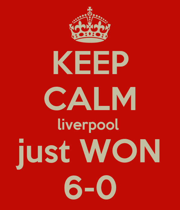 KEEP CALM liverpool  just WON 6-0