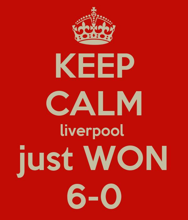 KEEP CALM liverpool  just WON 6-0