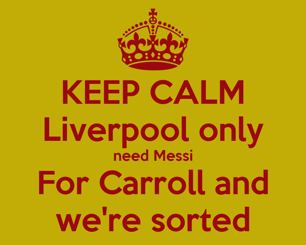 KEEP CALM Liverpool only need Messi For Carroll and we're sorted