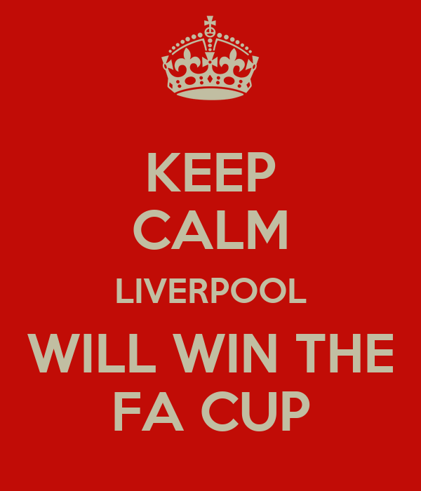 KEEP CALM LIVERPOOL WILL WIN THE FA CUP