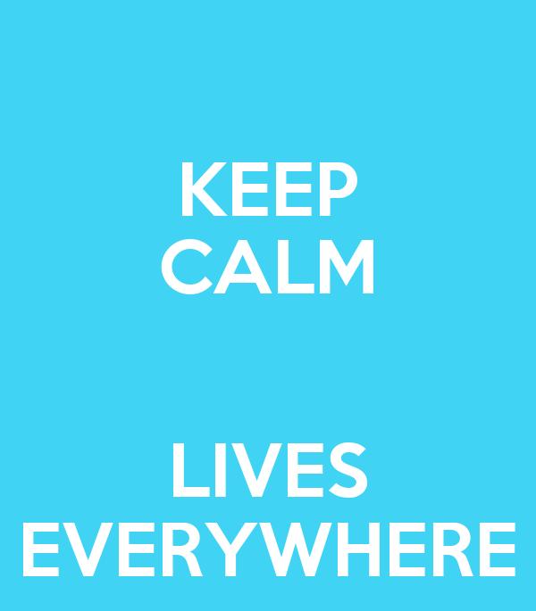 KEEP CALM  LIVES EVERYWHERE