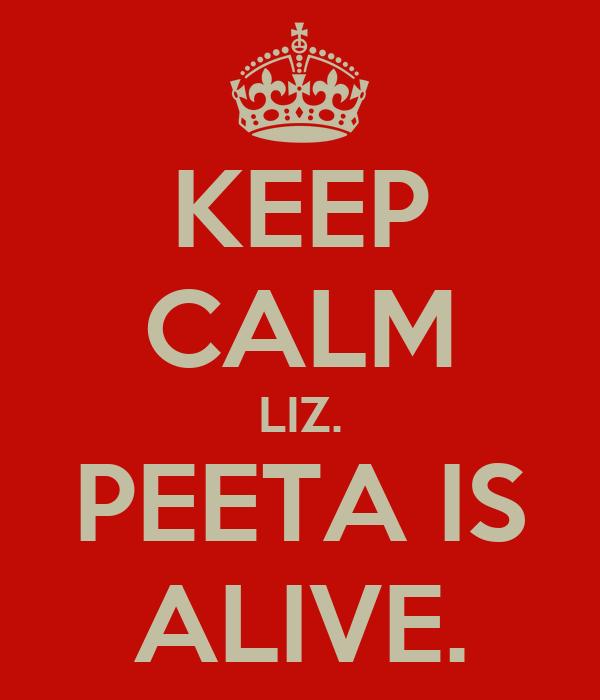 KEEP CALM LIZ. PEETA IS ALIVE.