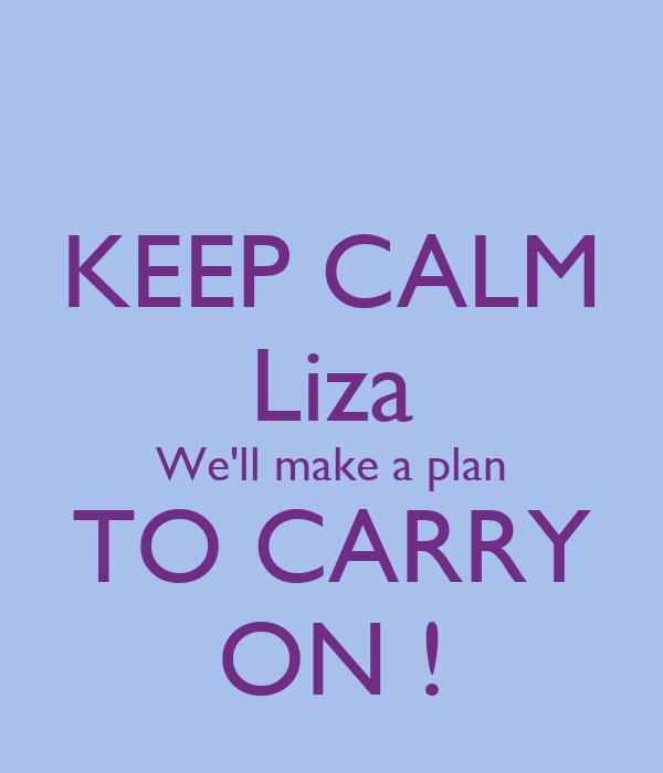 KEEP CALM Liza We'll make a plan TO CARRY ON !
