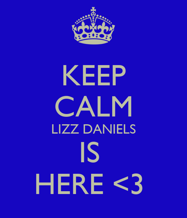 KEEP CALM LIZZ DANIELS IS  HERE <3