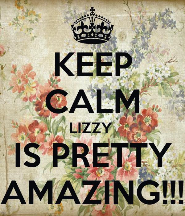 KEEP CALM LIZZY  IS PRETTY AMAZING!!!