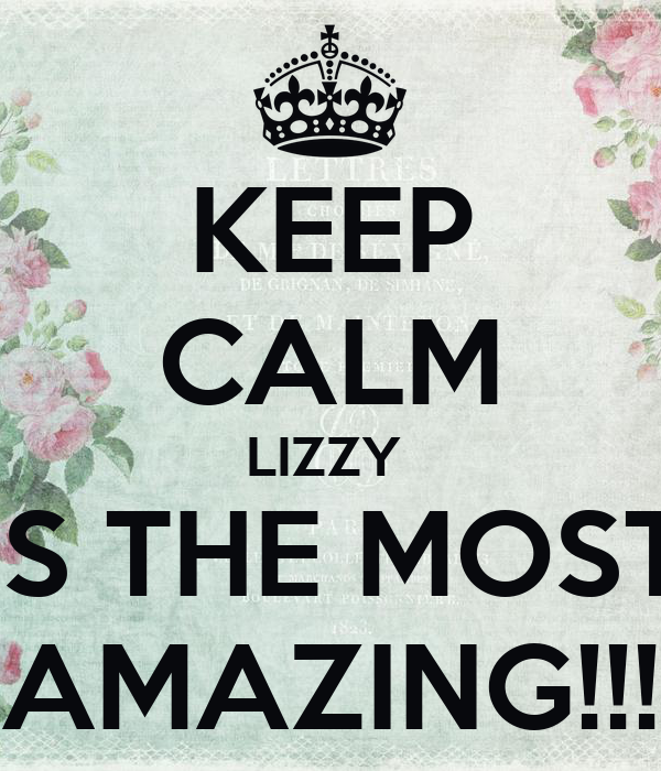 KEEP CALM LIZZY  IS THE MOST AMAZING!!!
