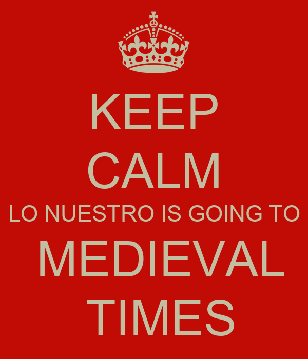 KEEP CALM LO NUESTRO IS GOING TO  MEDIEVAL  TIMES