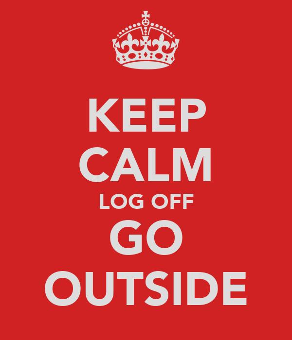 KEEP CALM LOG OFF GO OUTSIDE