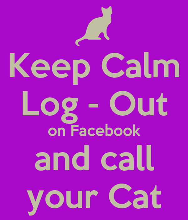 Keep Calm Log - Out on Facebook and call your Cat