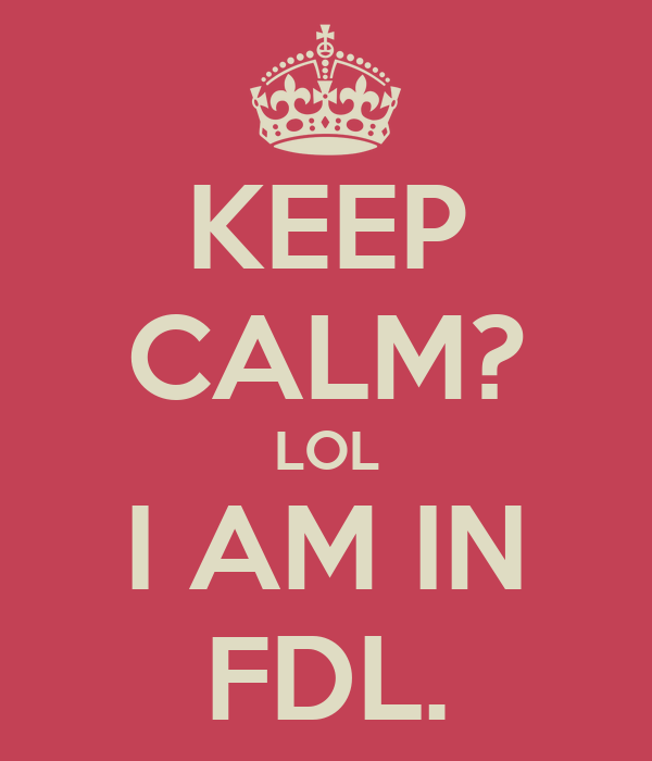 KEEP CALM? LOL I AM IN FDL.