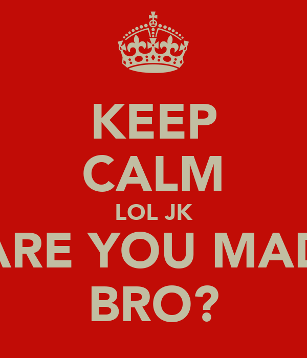 KEEP CALM LOL JK ARE YOU MAD BRO?