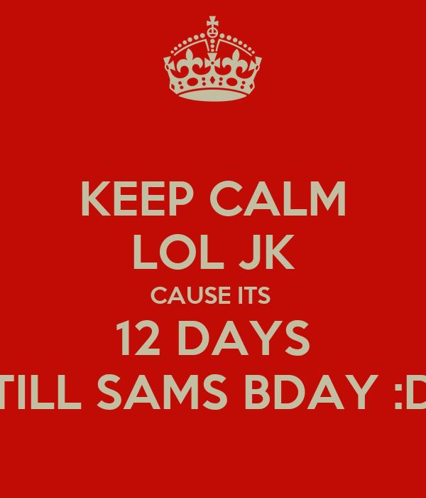 KEEP CALM LOL JK CAUSE ITS  12 DAYS TILL SAMS BDAY :D