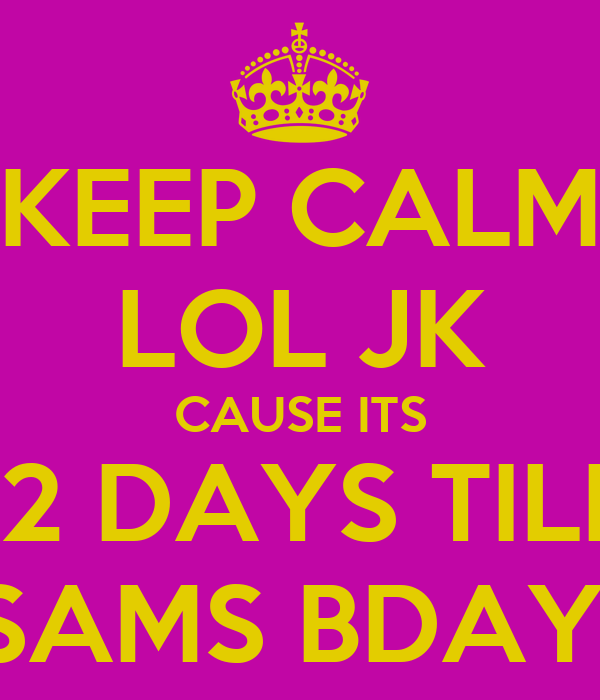 KEEP CALM LOL JK CAUSE ITS 12 DAYS TILL SAMS BDAY