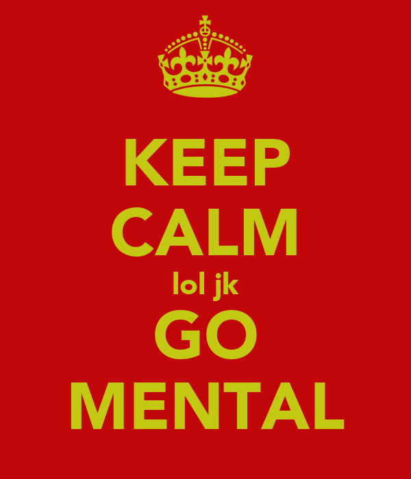 KEEP CALM lol jk GO MENTAL