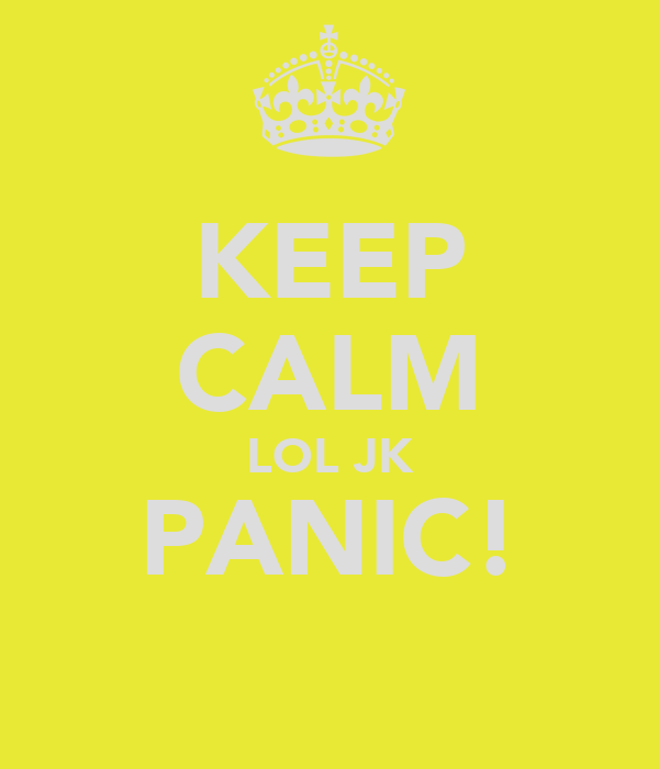 KEEP CALM LOL JK PANIC!