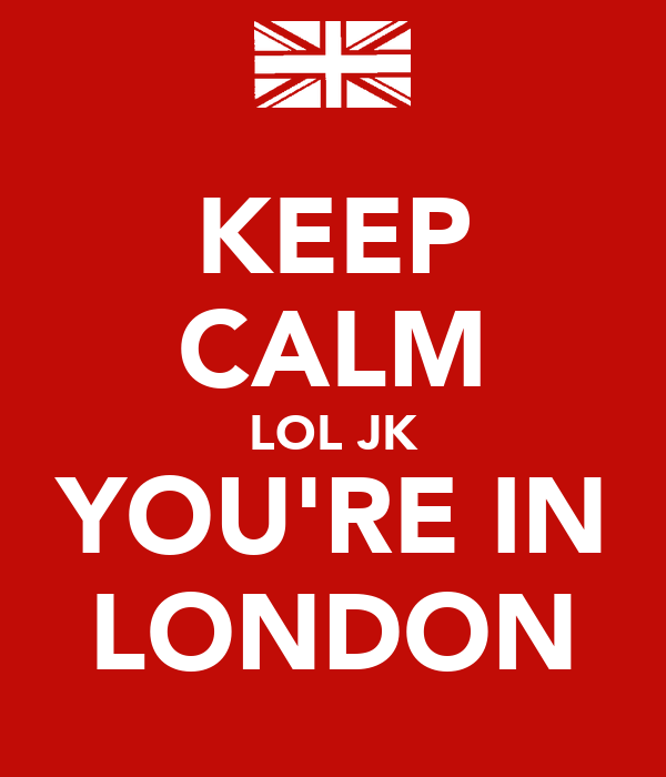KEEP CALM LOL JK YOU'RE IN LONDON