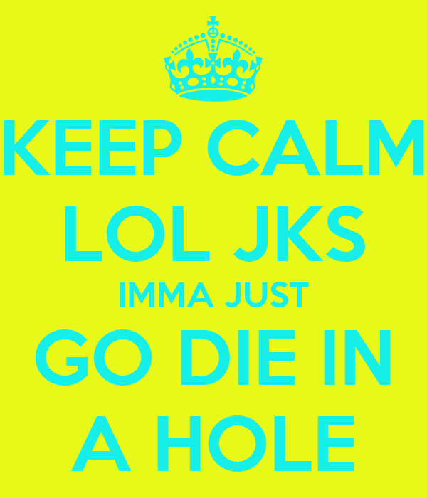 KEEP CALM LOL JKS IMMA JUST GO DIE IN A HOLE
