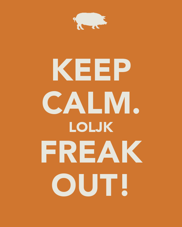 KEEP CALM. LOLJK FREAK OUT!