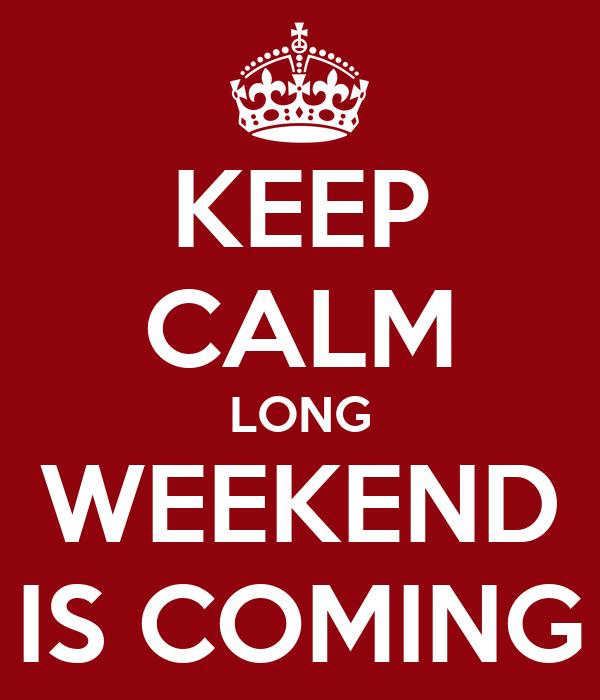 KEEP CALM LONG WEEKEND IS COMING