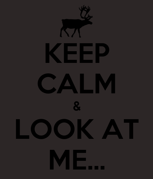 KEEP CALM & LOOK AT ME...