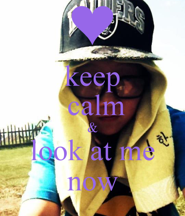 keep  calm & look at me now