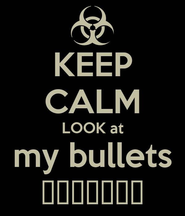 KEEP CALM LOOK at my bullets ببغلبغل