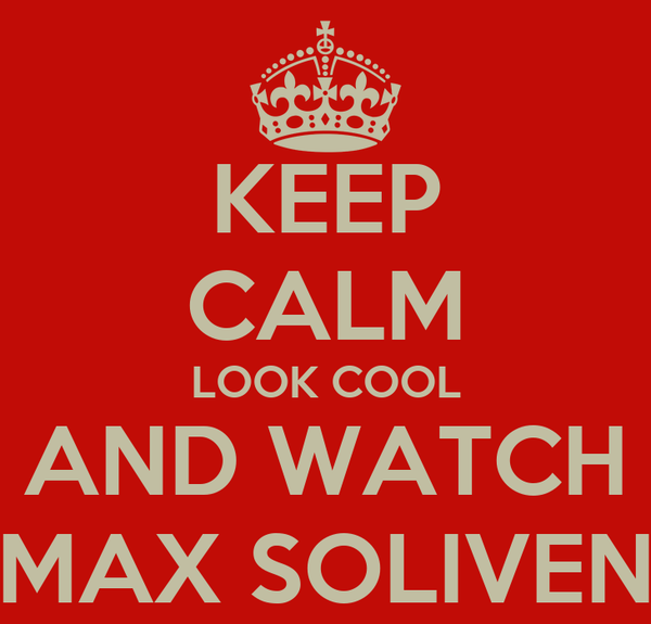 KEEP CALM LOOK COOL AND WATCH MAX SOLIVEN